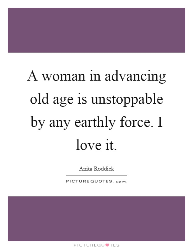 A woman in advancing old age is unstoppable by any earthly force. I love it Picture Quote #1