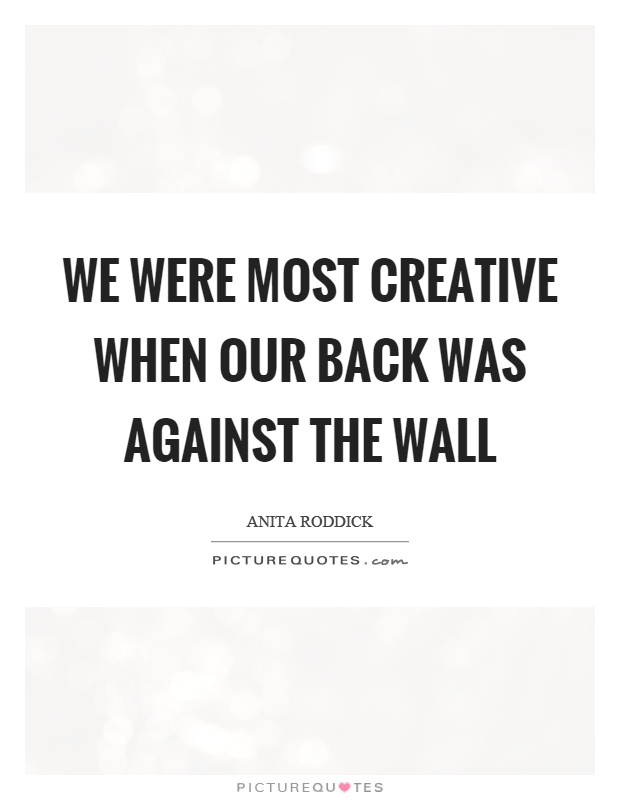 We were most creative when our back was against the wall Picture Quote #1