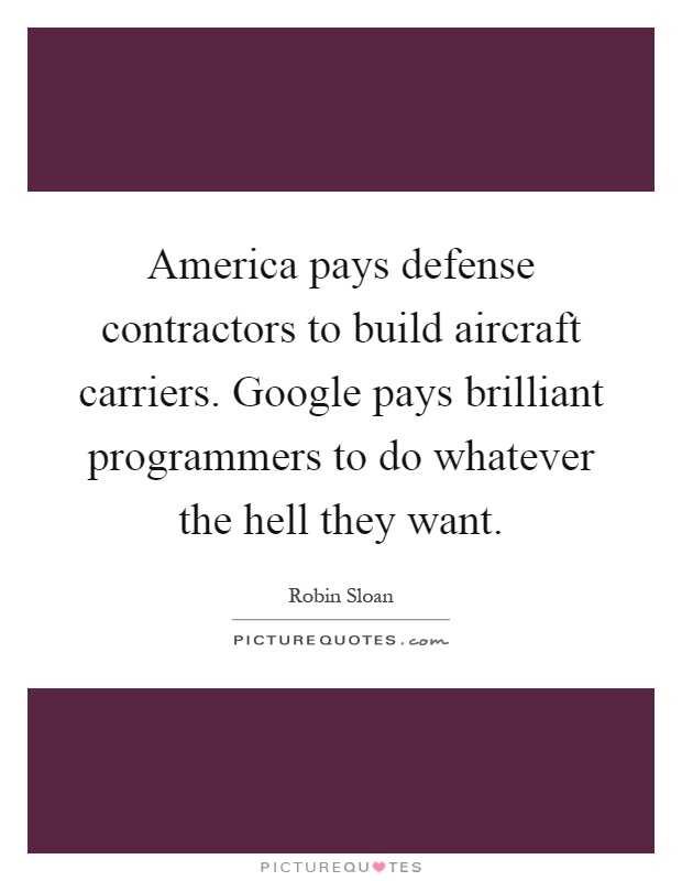 America pays defense contractors to build aircraft carriers. Google pays brilliant programmers to do whatever the hell they want Picture Quote #1