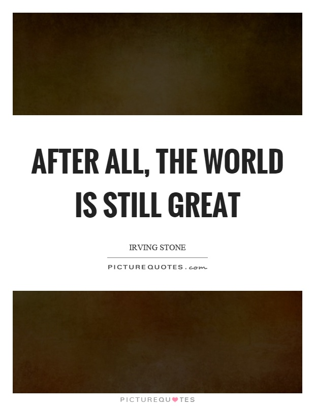 After all, the world is still great Picture Quote #1