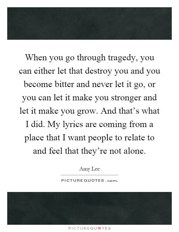 When you go through tragedy, you can either let that destroy you and you become bitter and never let it go, or you can let it make you stronger and let it make you grow. And that's what I did. My lyrics are coming from a place that I want people to relate to and feel that they're not alone Picture Quote #1