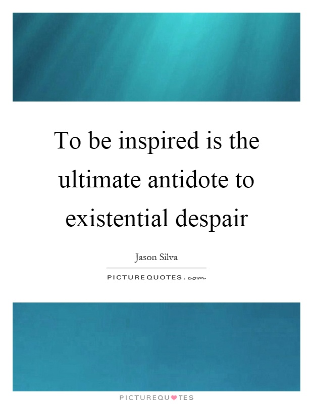To be inspired is the ultimate antidote to existential despair Picture Quote #1