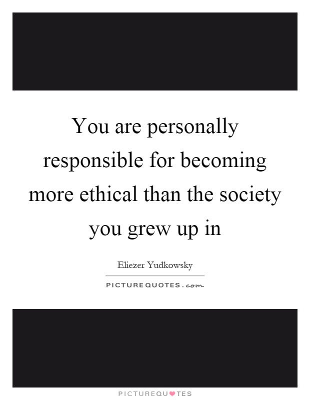 You are personally responsible for becoming more ethical than the society you grew up in Picture Quote #1