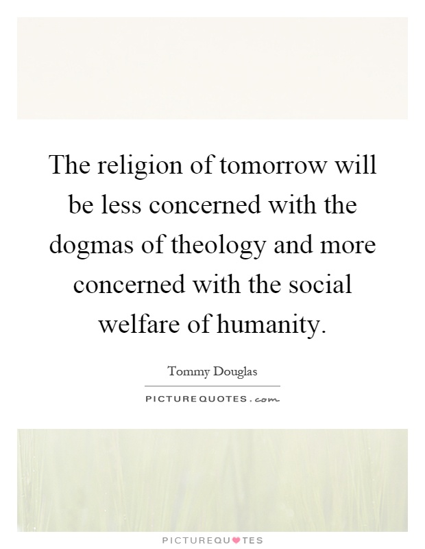 The religion of tomorrow will be less concerned with the dogmas of theology and more concerned with the social welfare of humanity Picture Quote #1