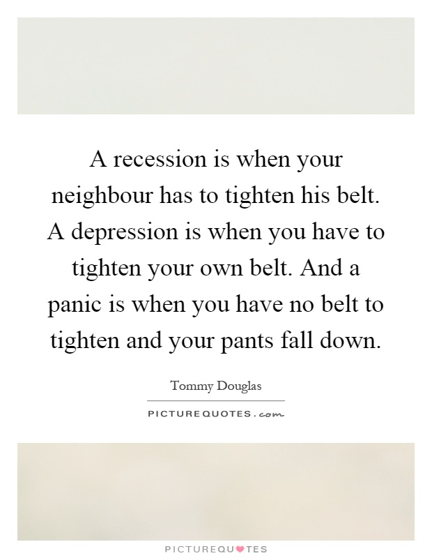 A recession is when your neighbour has to tighten his belt. A depression is when you have to tighten your own belt. And a panic is when you have no belt to tighten and your pants fall down Picture Quote #1