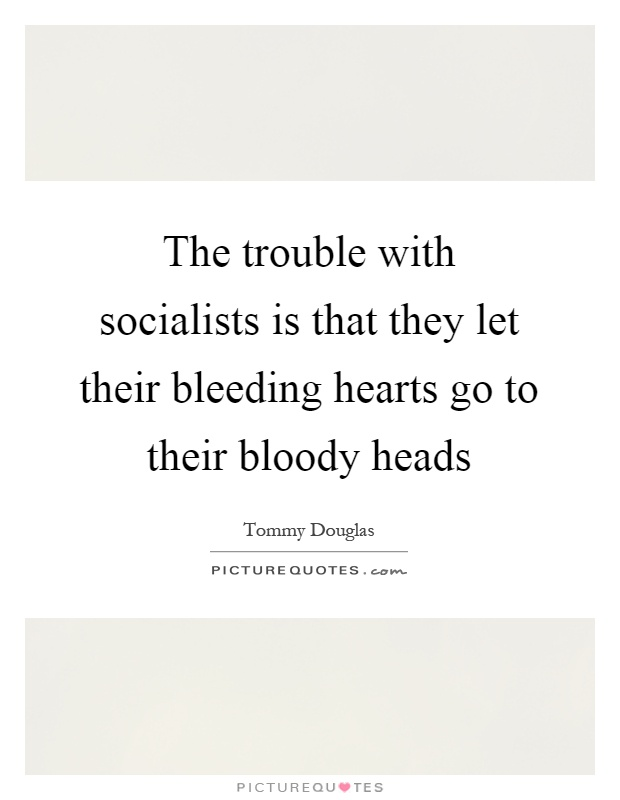 The trouble with socialists is that they let their bleeding hearts go to their bloody heads Picture Quote #1