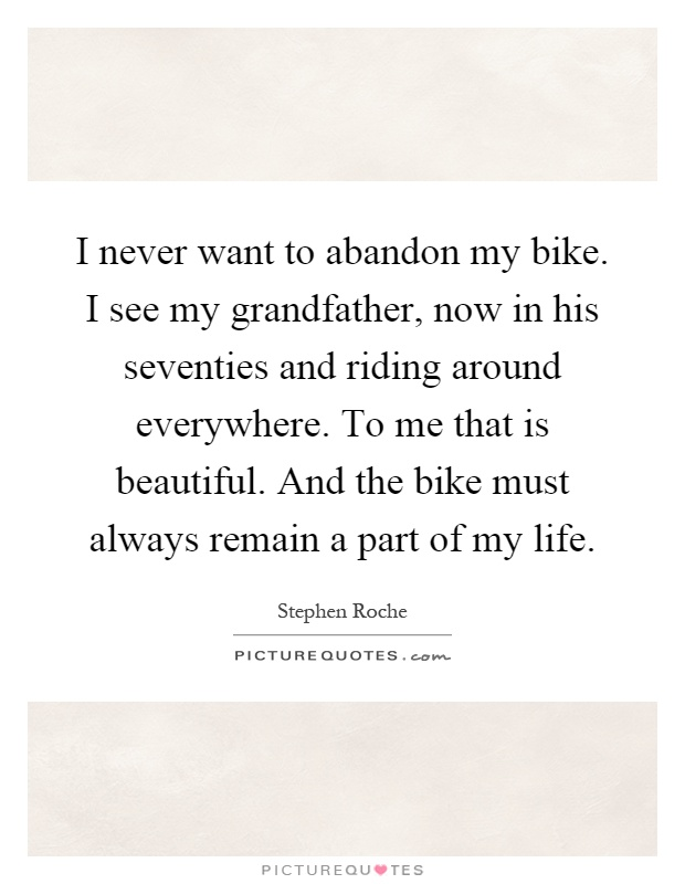 I never want to abandon my bike. I see my grandfather, now in his seventies and riding around everywhere. To me that is beautiful. And the bike must always remain a part of my life Picture Quote #1