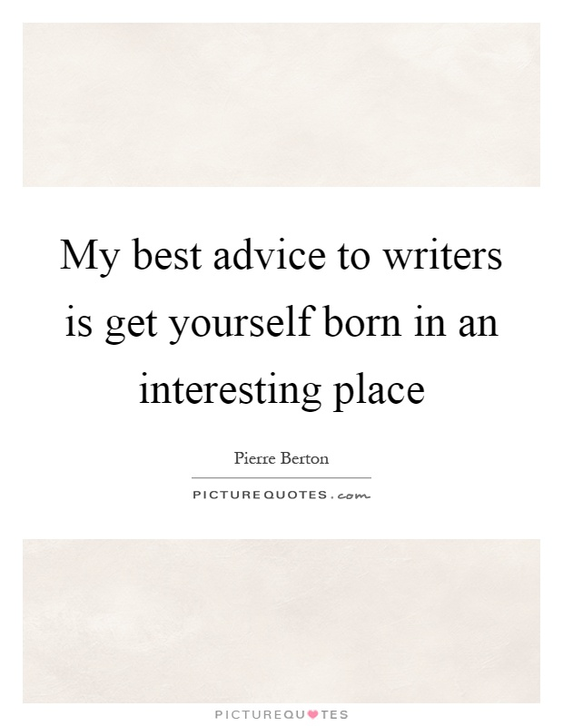 My best advice to writers is get yourself born in an interesting place Picture Quote #1