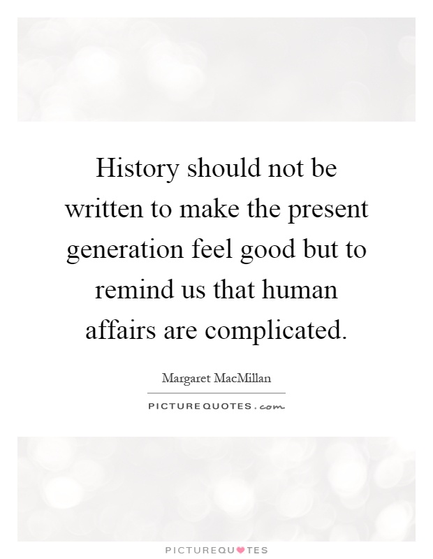 History should not be written to make the present generation feel good but to remind us that human affairs are complicated Picture Quote #1