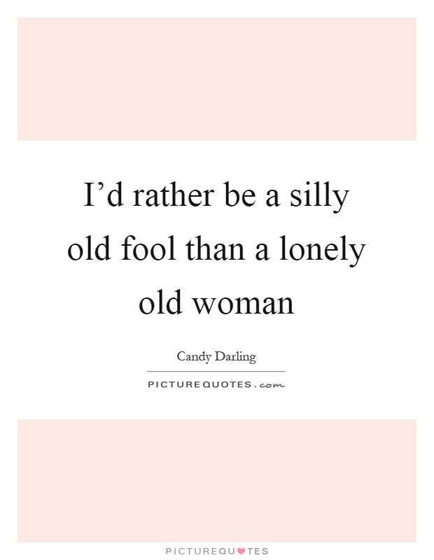 I'd rather be a silly old fool than a lonely old woman Picture Quote #1