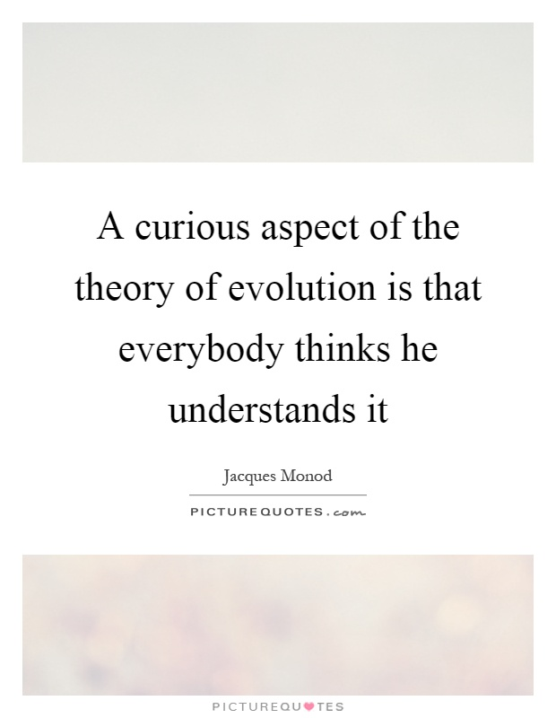 A curious aspect of the theory of evolution is that everybody thinks he understands it Picture Quote #1