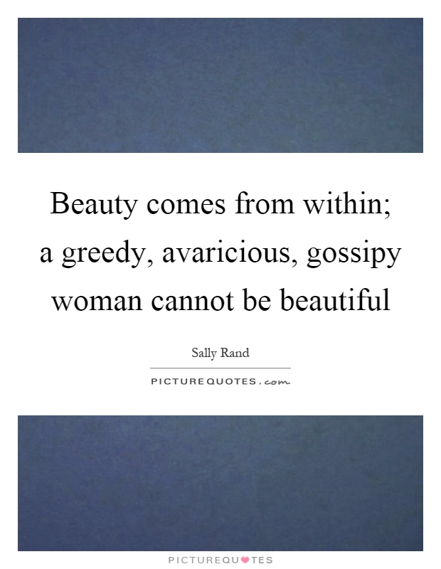 Beauty comes from within; a greedy, avaricious, gossipy woman cannot be beautiful Picture Quote #1