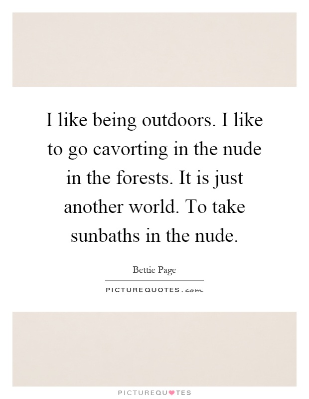 I like being outdoors. I like to go cavorting in the nude in the forests. It is just another world. To take sunbaths in the nude Picture Quote #1