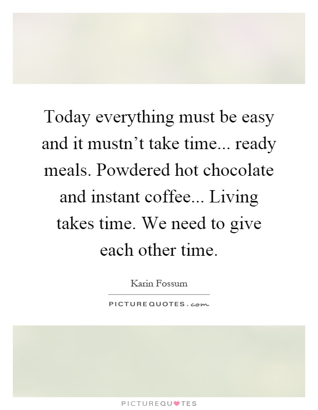 Today everything must be easy and it mustn't take time... ready meals. Powdered hot chocolate and instant coffee... Living takes time. We need to give each other time Picture Quote #1