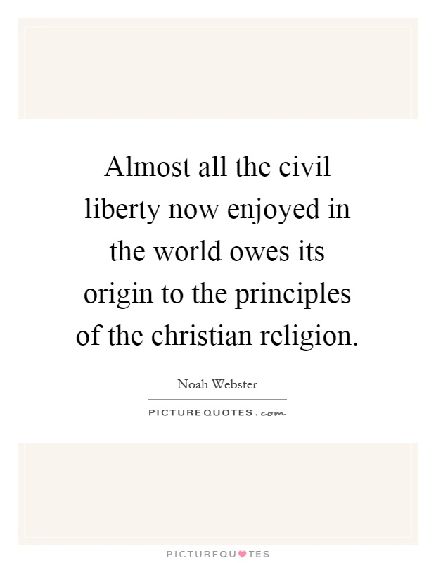 Almost all the civil liberty now enjoyed in the world owes its origin to the principles of the christian religion Picture Quote #1