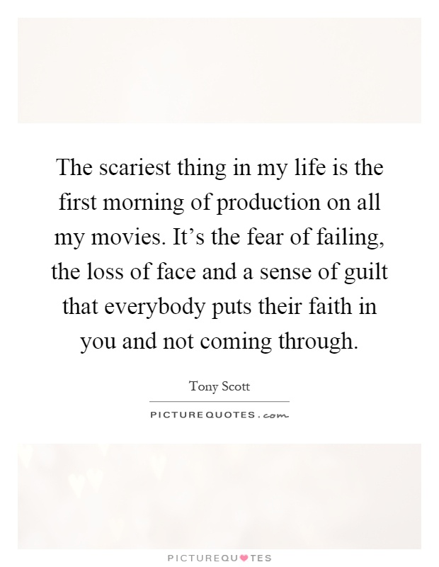 The scariest thing in my life is the first morning of production on all my movies. It's the fear of failing, the loss of face and a sense of guilt that everybody puts their faith in you and not coming through Picture Quote #1