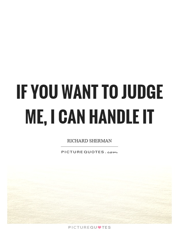 If you want to judge me, I can handle it Picture Quote #1