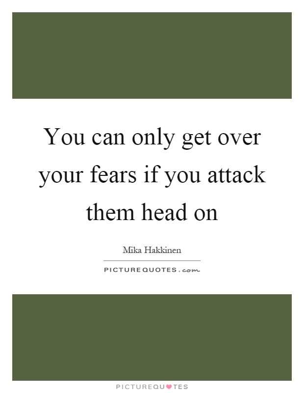 You can only get over your fears if you attack them head on Picture Quote #1