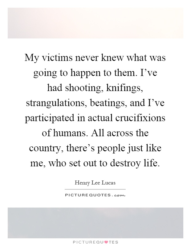 My victims never knew what was going to happen to them. I've had shooting, knifings, strangulations, beatings, and I've participated in actual crucifixions of humans. All across the country, there's people just like me, who set out to destroy life Picture Quote #1