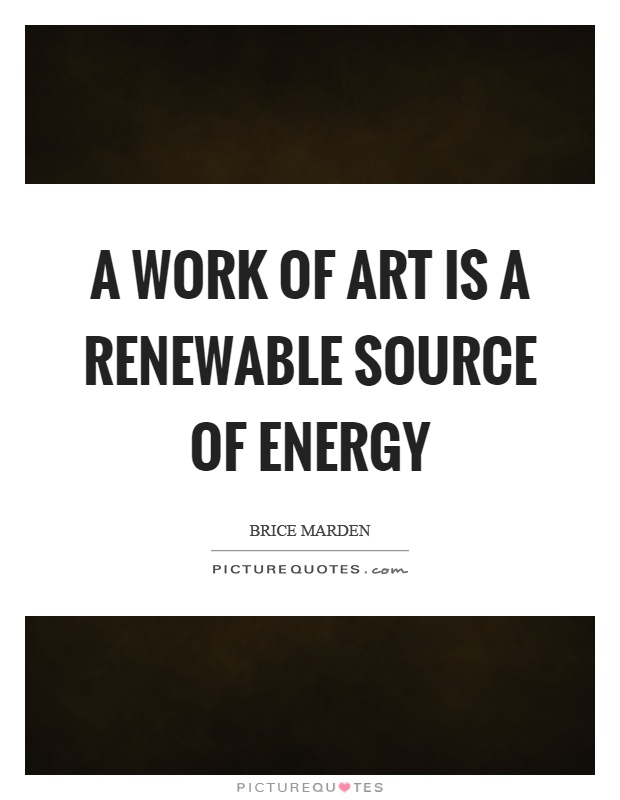A work of art is a renewable source of energy Picture Quote #1