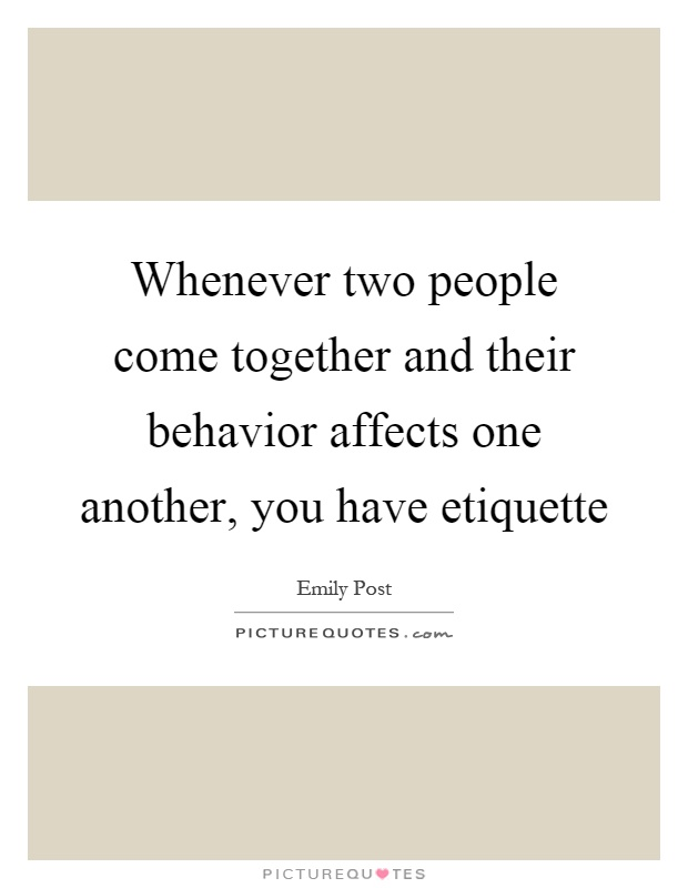 Whenever two people come together and their behavior affects one another, you have etiquette Picture Quote #1