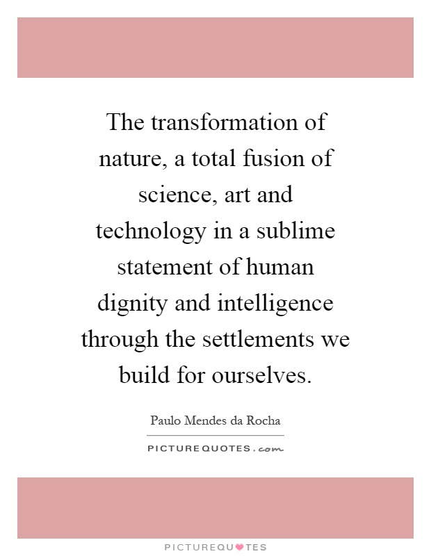 The transformation of nature, a total fusion of science, art and technology in a sublime statement of human dignity and intelligence through the settlements we build for ourselves Picture Quote #1