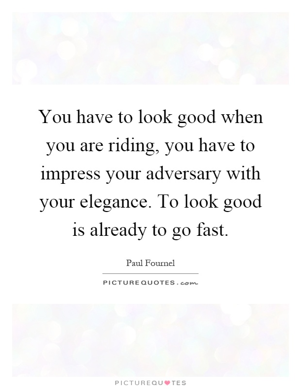 You have to look good when you are riding, you have to impress your adversary with your elegance. To look good is already to go fast Picture Quote #1