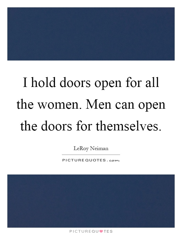 I hold doors open for all the women. Men can open the doors for themselves Picture Quote #1