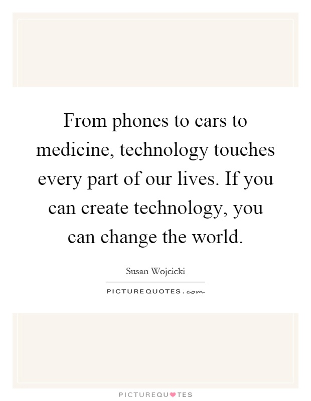 From phones to cars to medicine, technology touches every part of our lives. If you can create technology, you can change the world Picture Quote #1