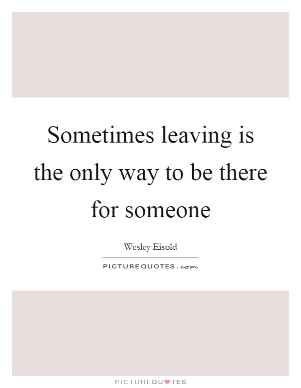 Quote For Someone Whos Leaving : Sometimes leaving is the only way to be there for someone