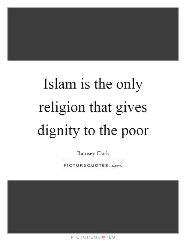 Islam is the only religion that gives dignity to the poor Picture Quote #1