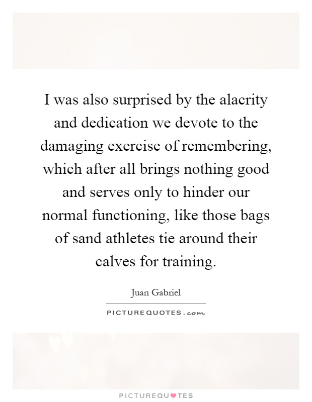 I was also surprised by the alacrity and dedication we devote to the damaging exercise of remembering, which after all brings nothing good and serves only to hinder our normal functioning, like those bags of sand athletes tie around their calves for training Picture Quote #1