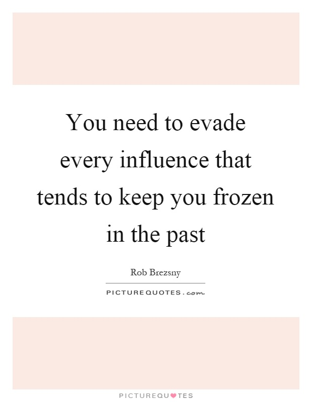 You need to evade every influence that tends to keep you frozen in the past Picture Quote #1