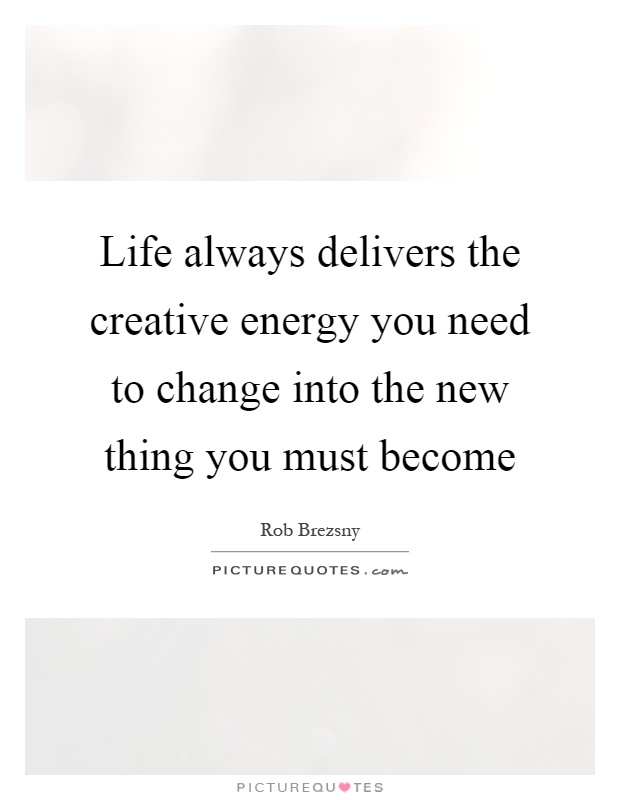 Life always delivers the creative energy you need to change into the new thing you must become Picture Quote #1