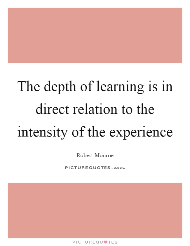 The depth of learning is in direct relation to the intensity of the experience Picture Quote #1