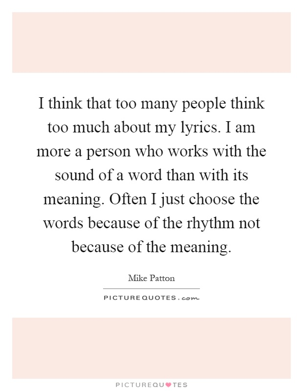 I think that too many people think too much about my lyrics. I ...