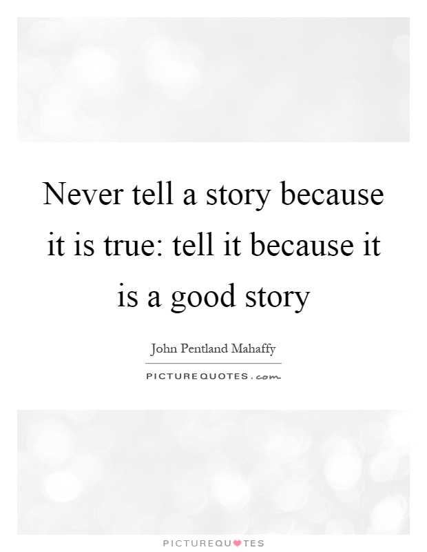 Never tell a story because it is true: tell it because it is a good story Picture Quote #1
