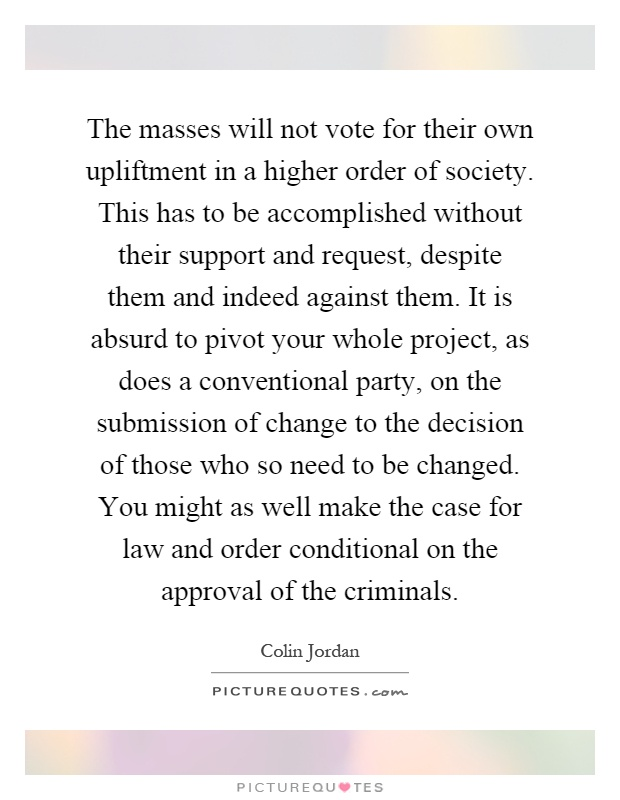 The masses will not vote for their own upliftment in a higher order of society. This has to be accomplished without their support and request, despite them and indeed against them. It is absurd to pivot your whole project, as does a conventional party, on the submission of change to the decision of those who so need to be changed. You might as well make the case for law and order conditional on the approval of the criminals Picture Quote #1