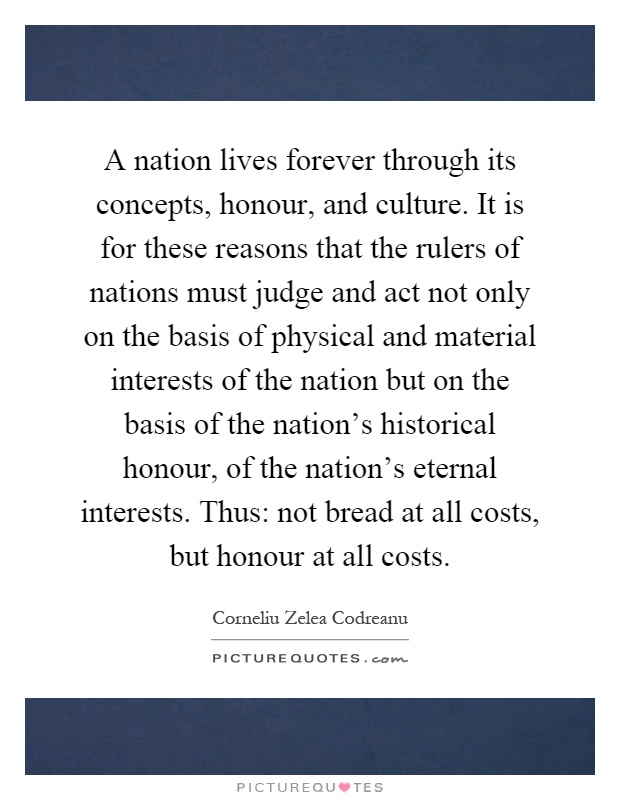 A nation lives forever through its concepts, honour, and culture. It is for these reasons that the rulers of nations must judge and act not only on the basis of physical and material interests of the nation but on the basis of the nation's historical honour, of the nation's eternal interests. Thus: not bread at all costs, but honour at all costs Picture Quote #1
