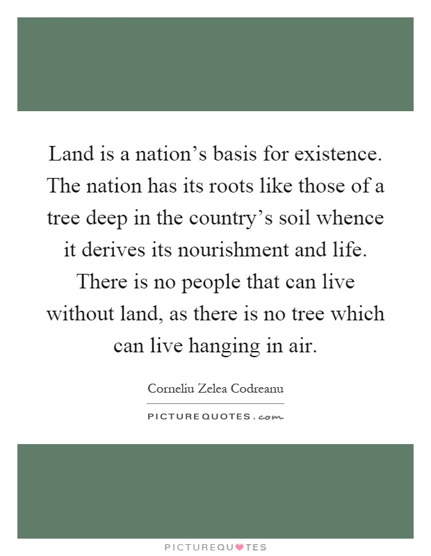 Land is a nation's basis for existence. The nation has its roots like those of a tree deep in the country's soil whence it derives its nourishment and life. There is no people that can live without land, as there is no tree which can live hanging in air Picture Quote #1