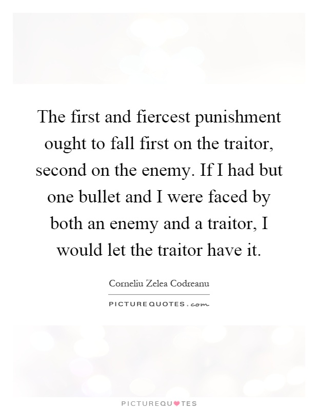 The first and fiercest punishment ought to fall first on the traitor, second on the enemy. If I had but one bullet and I were faced by both an enemy and a traitor, I would let the traitor have it Picture Quote #1