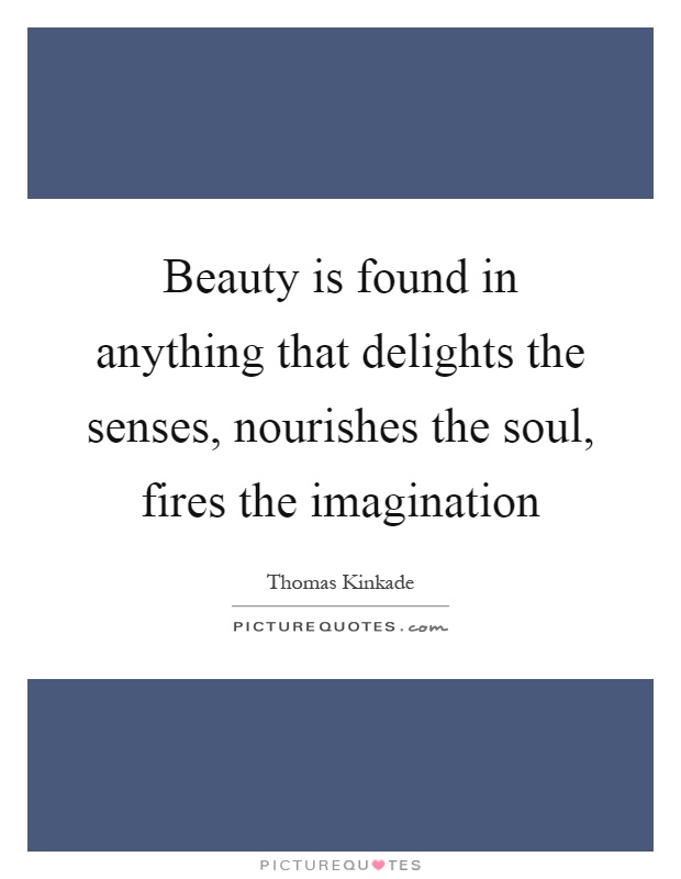 Beauty is found in anything that delights the senses, nourishes the soul, fires the imagination Picture Quote #1