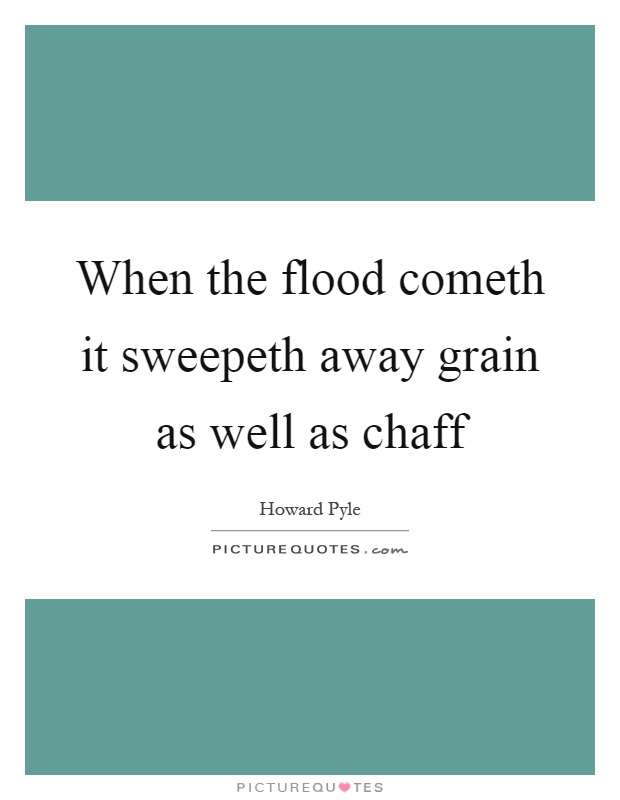 When the flood cometh it sweepeth away grain as well as chaff Picture Quote #1