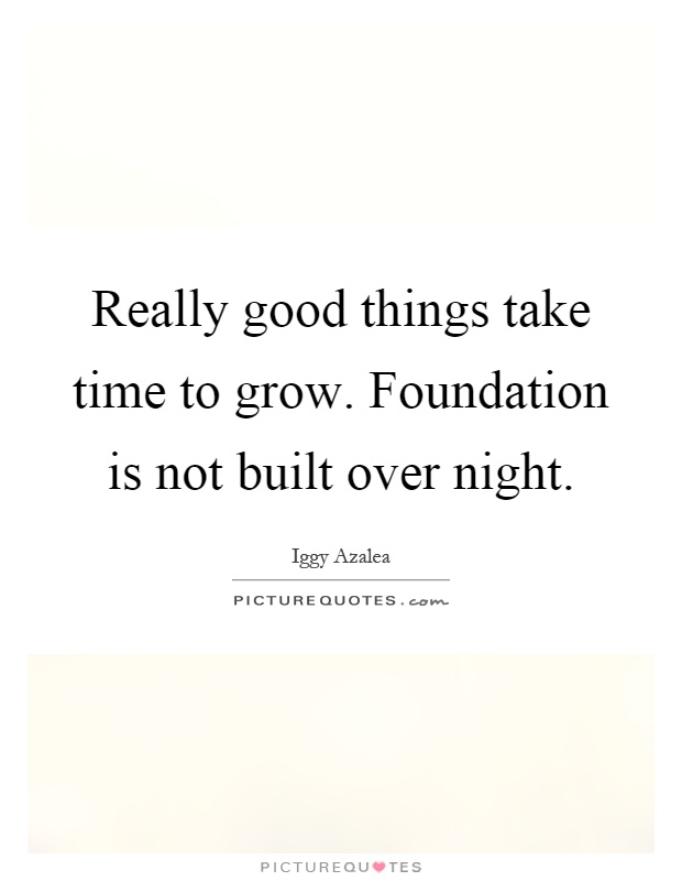 Really good things take time to grow. Foundation is not built over night Picture Quote #1
