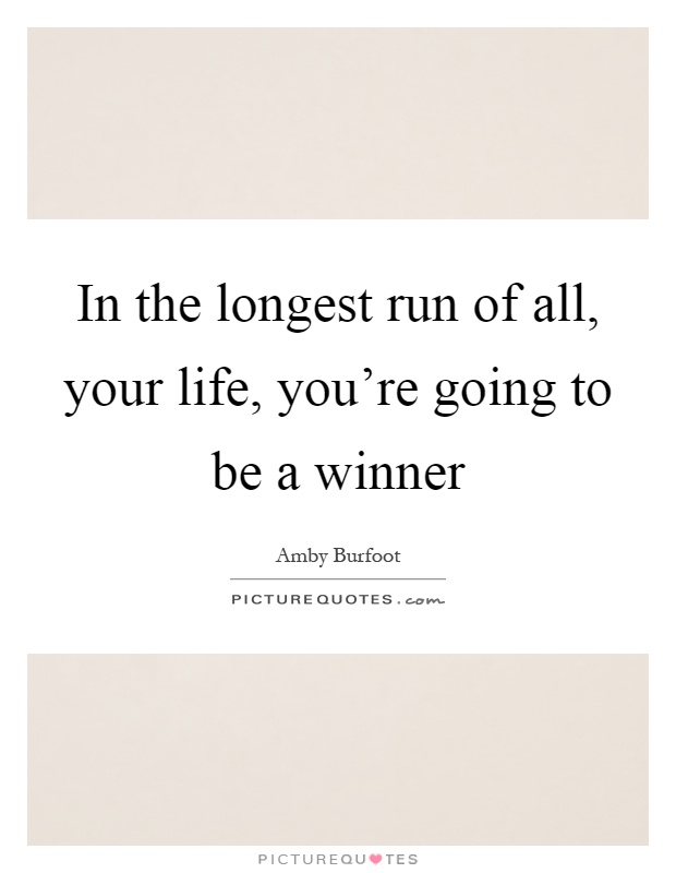 In the longest run of all, your life, you're going to be a winner Picture Quote #1
