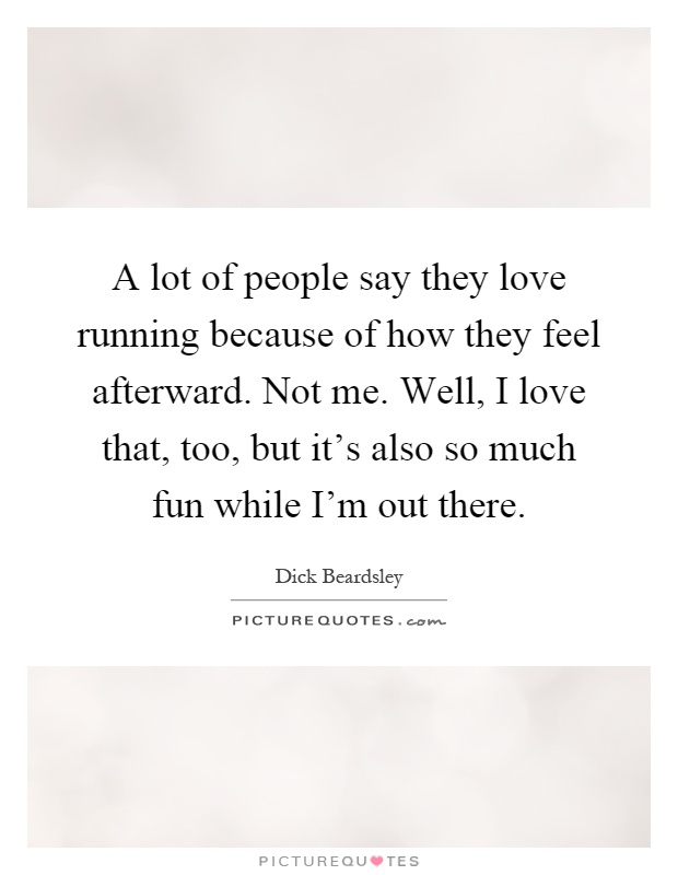 A lot of people say they love running because of how they feel afterward. Not me. Well, I love that, too, but it's also so much fun while I'm out there Picture Quote #1
