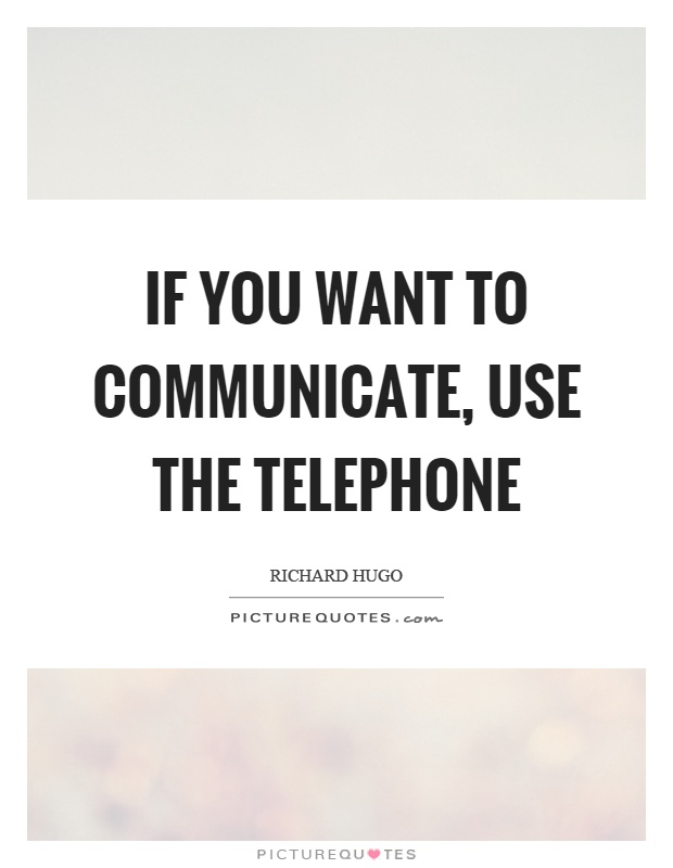 If you want to communicate, use the telephone Picture Quote #1