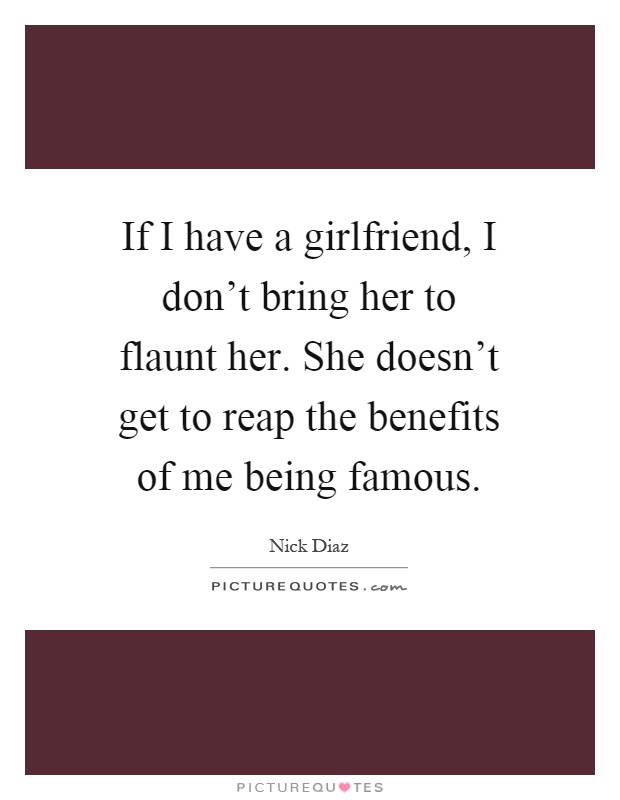 If I have a girlfriend, I don't bring her to flaunt her. She doesn't get to reap the benefits of me being famous Picture Quote #1