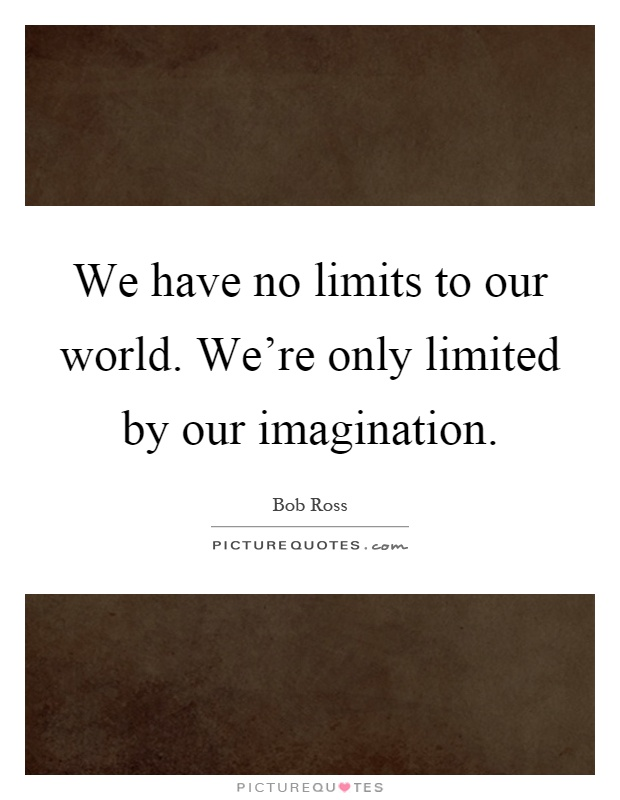 We have no limits to our world. We're only limited by our imagination Picture Quote #1