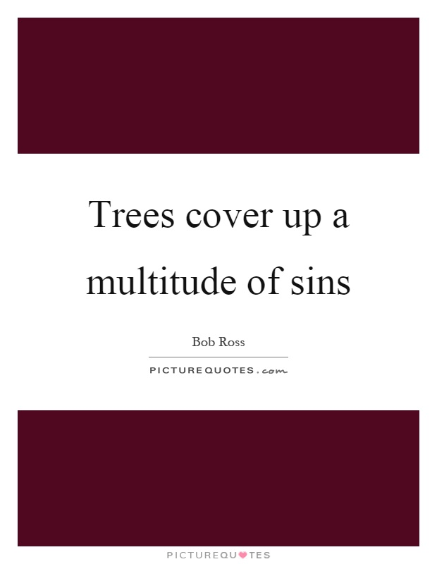 Trees cover up a multitude of sins Picture Quote #1
